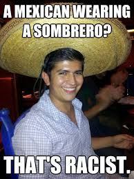Mexican Racist Memes - a mexican wearing a sombrero that s racist racist mexican