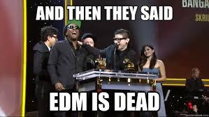 Edm Memes - and then they said edm is dead edm lives quickmeme
