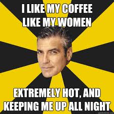 Hot Women Memes - i like my coffee like my women extremely hot and keeping me up