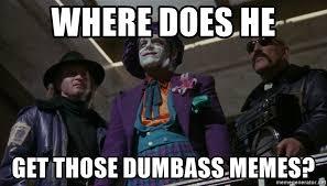 Dumbass Meme - where does he get those dumbass memes wonderful toys joker meme