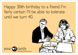 happy 30th birthday to a friend i m fairly certain i ll be able to