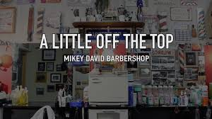 a little off the top mikey david barbershop youtube