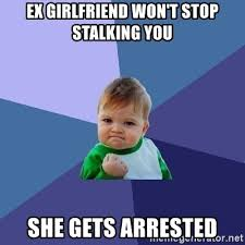 Stalker Ex Girlfriend Meme - ex girlfriend won t stop stalking you she gets arrested success