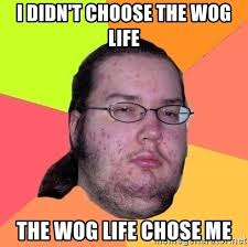 Wog Memes - i didn t choose the wog life the wog life chose me gordo nerd