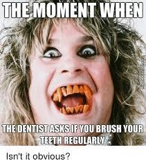 Brushing Teeth Meme - the moment when the dentistasksifyou brush your teeth regularly isn