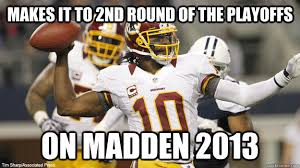 Rgiii Memes - makes it to 2nd round of the playoffs on madden 2013 rgiii quickmeme