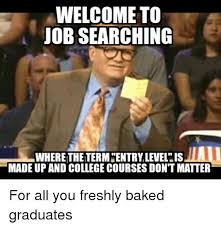 Job Search Meme - welcome to job searching where thetermcentry level is made up and