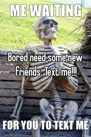 I Need New Friends Meme - bored need some new friends text me