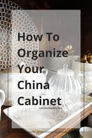 how to arrange a china cabinet pictures organizing the china cabinet a personal organizer