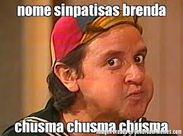 Brenda Memes - nome sinpatisas brenda chusma chusma chusma meme de quico