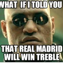 I Will Win Meme - what ifitold that real madrid will win treble madrid meme on me me