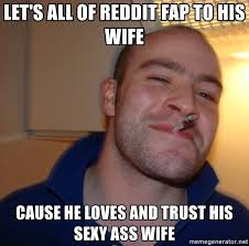 Reddit Meme Maker - let s all of reddit fap to his wife cause he loves and trust his