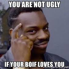 Ugly Black Guy Meme - you are not ugly if your boif loves you thinking blackguy meme