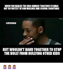 Bully Meme - when you realize the kids banded together to walk out in protest