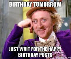 birthday tomorrow just wait for the happy birthday posts willy