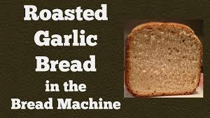 Rosemary Garlic Bread Machine Recipe Roasted Garlic Bread In The Bread Machine And How To Roast