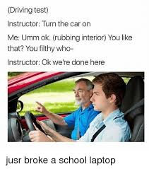 Driving School Meme - driving test instructor turn the car on me umm ok rubbing interior