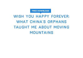 get wish you happy forever what china s orphans taught me about movin