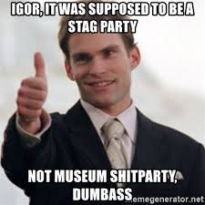 Stag Party Meme - igor it was supposed to be a stag party not museum shitparty