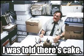 Milton Meme - i was told there s cake office space milton quickmeme