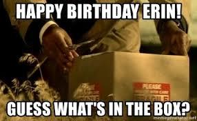 Whats In The Box Meme - happy birthday erin guess what s in the box erin bday box meme