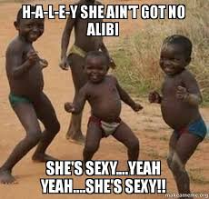 Haley Meme - h a l e y she ain t got no alibi she s sexy yeah yeah she s