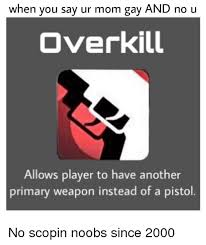 Overkill Meme - when you say ur mom gay and no u overkill allows player to have