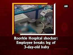 roorkie hospital shocker employee breaks leg of 3 day baby