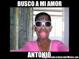 Antonio Meme - busco a mi amor antonio meme de mujeres feas imagenes memes