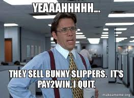 Quit Work Meme - yeaaahhhhh they sell bunny slippers it s pay2win i quit