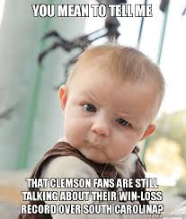 South Carolina Memes - you mean to tell me that clemson fans are still talking about their
