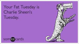 Fat Tuesday Meme - your fat tuesday is charlie sheen s tuesday som cards ecards