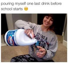 Drinking Meme - pouring myself one last drink before school starts bleach drinking