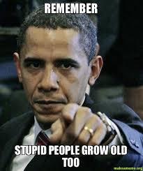 Memes About Stupid People - remember stupid people grow old too make a meme