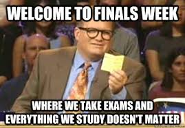 Studying For Finals Meme - welcome to finals week where we take exams and everything we study