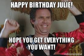 Julie Meme - happy birthday julie hope you get everything you want make a meme