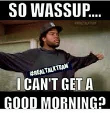Real Talk Meme - so wassup realtalk team i can t get a good morning meme on me me