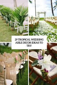 Wedding Aisle Ideas 29 Tropical Wedding Aisle Décor Ideas To Try Weddingomania