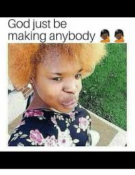God Meme - god just be making anybody god meme on me me