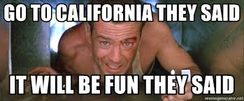 They Said Meme Generator - go to california they said it will be fun they said die hard
