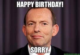 Sorry Memes - happy birthday sorry tony abbott meme aussie memes