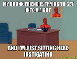 Drunk Friend Memes - my drunk friend is trying to get into a fight and i m just sitting