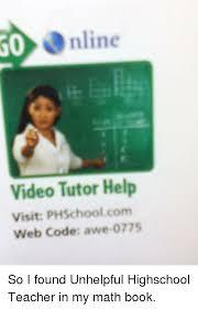 Unhelpful Highschool Teacher Memes - online video tutor help visit phschool com web code awe 0775 so i