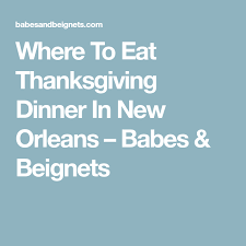 where to eat thanksgiving dinner in new orleans beignets