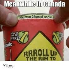 Roll Up Meme - meanwhile in canada you won 25cm of snow roll up the rim here