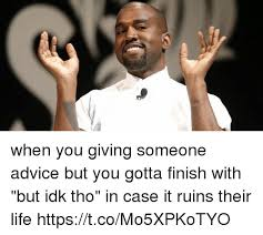 Idk Meme - when you giving someone advice but you gotta finish with but idk