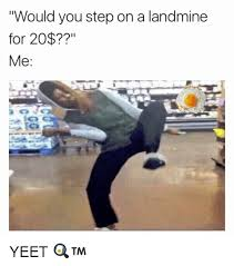 Yeet Meme - would you step on a landmine for 20 me yeet meme on sizzle