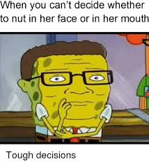 Spongebob Meme Face - hen you can t decide whetner to nut in her face or in her mouth