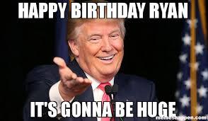 Ryan Memes - happy birthday ryan it s gonna be huge meme trump birthday