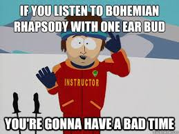 if you listen to bohemian rhapsody with one ear bud you re gonna